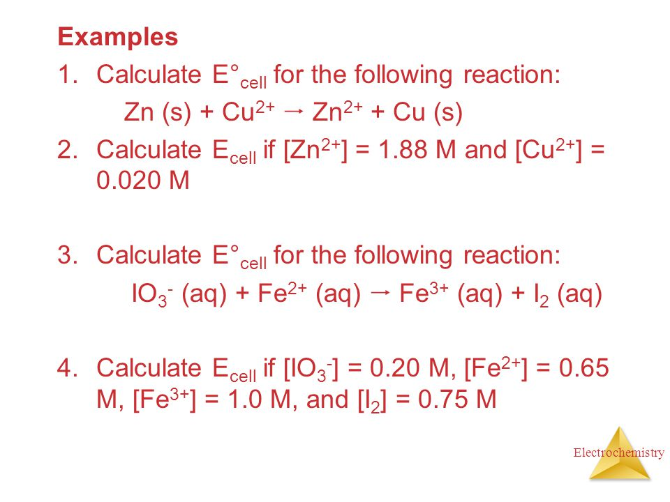 Examples Calculate E°cell for the following reaction: Zn (s) + Cu2+  Zn2+ + Cu (s) Calculate Ecell if [Zn2+] = 1.88 M and [Cu2+] = 0.020 M.